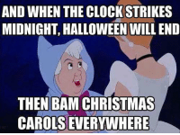 Carols: AND WHEN THE CLOCK STRIKES  MIDNIGHT, HALLOWEEN WILL END  THEN BAM CHRISTMAS  CAROLS EVERYWHERE