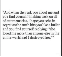 "Regret, World, and Hope: ""And when they ask you about me and  you find yourself thinking back on all  of our memories, i hope you ache in  regret as the truth hits you like a bullet  and you find yourself replying: ""she  loved me more than anyone else in the  entire world and I destroyed her.""""  335"