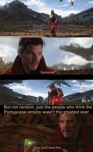 Empire, Okay, and Portuguese: And when we faced extinction, I offered a solution.  Genocide?  But not random, just the people who think the  Portuguese empire wasn't the greatest ever  Okay you'll need this. I apologise if this is a repost but ok