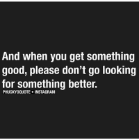 Instagram, Memes, and Good: And when you get something  good, please don't go looking  for something better.  PHUCKYOQUOTE INSTAGRAM