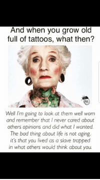 Old: And when you grow old  full of tattoos, what then?  Well I'm going to look at them well worn  and remember that I never cared about  others opinions and did what I wanted  The bad thing about life is not aging.  it's that you lived as a slave trapped  in what others would think about you.