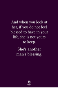 Blessed, Life, and Another: And when you look at  her, if you do not feel  blessed to have in your  life, she is not yours  to keep.  She's another  man's blessing.  ELATIONGHP  LES