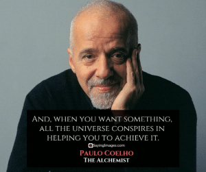 30 Paulo Coelho Quotes on Life's Greatest Wonders #paulocoelhoquotes #quotes #sayingimages: AND, WHEN YOU WANT SOMETHING,  ALL THE UNIVERSE CONSPIRES IN  HELPING YOU TO ACHIEVE IT.  OSayingImages.com  PAULO COELHO  THE ALCHEMIST 30 Paulo Coelho Quotes on Life's Greatest Wonders #paulocoelhoquotes #quotes #sayingimages