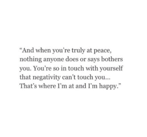 "Negativity: ""And when you're truly at peace,  nothing anyone does or says bothers  you. You're so in touch with yourself  that negativity can't touch you  That's where I'm at and I'm happy.""  95"
