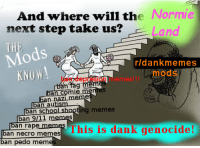 <p>DANK GENOCIDE!</p>: And where will the  next step take us?  Normie  Land  ds  rldankmemes  mods  ban depresion memes!!!  me  ban comie menes  ban nazLmeme  ban autism  ban school shopting memes  ban 9/11 mem  ban rape memes  ban necro memesThis is dank genocide!  an pedo  b  mem <p>DANK GENOCIDE!</p>