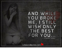 Love, Memes, and Best: AND WHILE  YOU BROKE  ME, I STILL  WISH ONLY  THE BEST  FOR YOU  Prak har Sahay  Like Love Quotes.com And while you broke me, I still wish only the best for you..