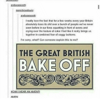 Baked, Memes, and Squat: and wooscott:  nonsibisedsuis:  andw  ot  I really love the fact that for a few weeks every year Britain  absolutely loses its shit over a bunch of people we've never  seen before in our lives squatting in front of ovens and  crying ovor the toxture of cako I feel like it really brings us  together in combined fear of soggy bottoms  I'm sorry, what? Can someono explain this to me?  THE GREAT BRITISH  BAKE OFF  #CAN I HE  AN AMEN?!  AMEN I'm still not over it moving to channel 4 like BBC don't do this to us