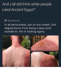 Bruh this nigga can't even wear a shirt 💀😭: And y all still think white people  ruled Ancient Egypt?  G @grgbinnie  In all seriousness, put on sun cream. 2nd  degree burns from doing a days work  outside lol. Am in fucking agony Bruh this nigga can't even wear a shirt 💀😭
