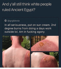 this not a white thing💯 he's ginger so they have no souls @whyhesavage: And y all still think white people  ruled Ancient Egypt?  G @grgbinnie  In all seriousness, put on sun cream. 2nd  degree burns from doing a days work  outside lol. Am in fucking agony this not a white thing💯 he's ginger so they have no souls @whyhesavage