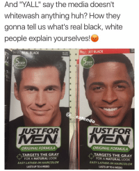"""Memes, Jets, and 🤖: And """"YALL' say the media doesn't  whitewash anything huh? How they  gonna tell us what's real black, white  people explain yourselves!  A 60 JET BLACK  H-55 REAL BLACK  COVERAGE  EASY  EASY  MINUTES  MINUTES  endo  JUST FOR  JUST FOR  MEN MEN  ORIGINAL FORMULA  ORIGINAL FORMULA  TARGETS THE GRAY  TARGETS THE GRAY  FOR A NATURAL LOOK  FOR A NATURAL LOOK  EASY LATHER INHAIRCOLOR  EASY LATHER IN HAIRCOLOR  LASTS UP TO 6 WEEKS  LASTS UPTO 6 WEEKS Classic white people😍🌚 (y'all see dat edit😝)"""