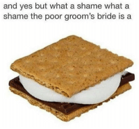 grooms bride: and yes but what a shame what a  shame the poor groom's bride is a