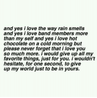my favorite things: and yes i love the way rain smells  and ves i love band members more  than my self and yes i love hot  chocolate on a cold morning but  please never forget that i love you  so much more. i would give up all my  favorite things, just for you. i wouldn't  hesitate, for one second, to give  up my world just to be in yours.