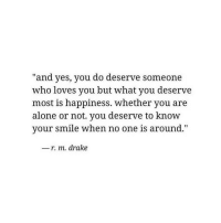 Being Alone, Drake, and Smile: and yes, you do deserve someone  who loves you but what you deserve  most is happiness. whether you are  alone or not. you deserve to know  your smile when no one is around.  -r. m. drake