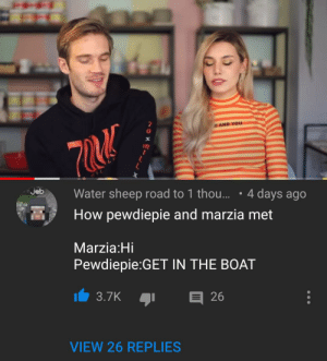Happy marriage life: AND YOU  72  jeb  Water sheep road to 1 tho...  4 days ago  How pewdiepie and marzia met  Marzia:Hi  Pewdiepie:GET IN THE BOAT  3.7K  26  VIEW 26 REPLIES Happy marriage life