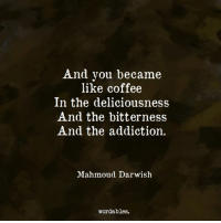 deliciousness: And you became  like coffee  In the deliciousness  And the bitterness  And the addiction.  Mahmoud Darwish  wordables.