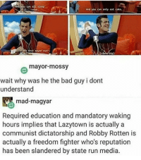 Clique, Heaven, and Memes: And you can an sicep  till  And you can only eat cake.  raithe best payor ever.  (cheering)  mayor mossy  wait why was he the bad guy i dont  understand  mad-magyar  Required education and mandatory waking  hours implies that Lazytown is actually a  communist dictatorship and Robby Rotten is  actually a freedom fighter who's reputation  has been slandered by state run media This actually sounds like heaven marvel fandom textpost funnypost tumblr clean doctorwho hungergames mockingjay text jeremyrenner hawkeye avengers tumblrpost meme tumblr bandom patd panicatthedisco brendonurie clean funny funnypost music bands falloutboy clique top twentyonepilots memes joshdun tylerjoseph