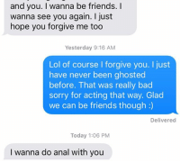 Bad, Friends, and Lol: and you. I wanna be friends. I  wanna see you again. I just  hope you forgive me too  Yesterday 9:16 AM  Lol of course I forgive you. I just  have never been ghosted  before. That was really bad  sorry for acting that way. Glad  we can be friends though:)  Delivered  Today 1:06 PM  I wanna do anal with you that. escalated. QUICKLY