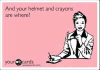 Helmet And Crayons: And your helmet and crayons  are where?  your  e cards  Someecards.com