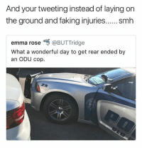 Memes, Money, and Smh: And your tweeting instead of laying on  the ground and faking injuries.... . smh  emma rose呵@BUTTridge  What a wonderful day to get rear ended by  an ODU cop. Gotta get that insurance money 😤🤦🏼♂️ • Follow @savagememesss for more posts daily
