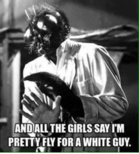 Memes, Beastly, and 🤖: ANDALL THE GIRLSSAYI M  PRETTY FLY FOR AWHITE GUY. ~Beast~