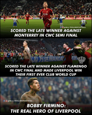 BOBBY FIRMINO!😍😍🔥 https://t.co/GQ0gTG7hmc: andard  vere  ATAN 2019  VIS  fo @MJJ.TROLLINGFOOTBALL  SCORED THE LATE WINNER AGAINST  MONTERREY IN CWC SEMI FINAL  FIFA  OEWANDA  MJJ  SCORED THE LATE WINNER AGAINST FLAMENGO  IN CWC FINAL AND MADE LIVERPOOL WIN  THEIR FIRST EVER CLUB WORLD CUP  lla  BEOE EN  fo @MJJ.TROLLINGFOOTBALL  BOBBY FIRMINO:  THE REAL HERO OF LIVERPOOL BOBBY FIRMINO!😍😍🔥 https://t.co/GQ0gTG7hmc