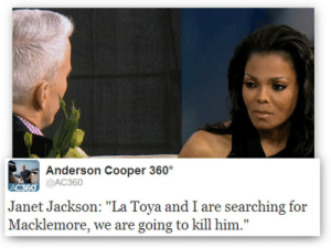 "Cooperative: Anderson Cooper 360  @AC360  Janet Jackson: ""La Toya and I are searching for  Macklemore, we are going to kill him."""