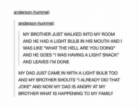 "Dad, Family, and What Is: anderson-hummel  anderson-hummel  MY BROTHER JUST WALKED INTO MY ROOM  AND HE HAD A LIGHT BULB IN HIS MOUTH AND I  WAS LIKE ""WHAT THE HELL ARE YOU DOING""  AND HE GOES ""I WAS HAVING A LIGHT SNACK""  AND LEAVES I'M DONE  MY DAD JUST CAME IN WITH A LIGHT BULB TOO  AND MY BROTHER SHOUTS ""I ALREADY DID THAT  JOKE"" AND NOW MY DAD IS ANGRY AT MY  BROTHER WHAT IS HAPPENING TO MY FAMILY https://t.co/NLVVOLxXqB"