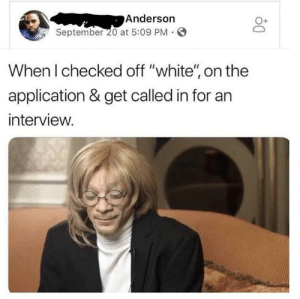 "Dank, Memes, and Phone: Anderson  September 20 at 5:09 PM .  O+  When I checked off ""white'"" on the  application & get called in for ar  interview. Anything's possible when you sound white over the phone by badashley MORE MEMES"