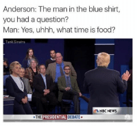Food, News, and Blue: Anderson: The man in the blue shirt,  you had a question?  Man: Yes, uhhh, what time is food?  Tank Sinatra  NBC NEWS  THE  PRESIDENTIAL DEBATE* Morning 💅