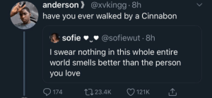 Love, Smell, and World: anderson@xvkingg 8h  have you ever walked by a Cinnabon  sofie  @sofiewut 8h  I swear nothing in this whole entire  world smells better than the person  you love  174  t23.4K  121K The smell of a Cinnabon >>>