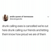 Drunk, Friends, and Memes: andie queen of tennessee  @analogandie  drunk calling exes is cancelled we're out  here drunk calling our friends and letting  them know how proud we are of them Tag a friend