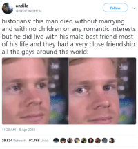 "Best Friend, Blackpeopletwitter, and Children: andile  @INDIEWASHERE  Follow  historians: this man died without marrying  and with no children or any romantic interests  but he did live with his male best friend most  of his life and they had a very close friendship  all the gays around the world:  11:23 AM - 8 Apr 2018  29,824 Retweets 97,768 Likes <p>""Holmes, my bedroom is at your disposal"" (via /r/BlackPeopleTwitter)</p>"