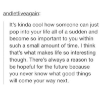 Future, Life, and Pop: andletliveagain:  It's kinda cool how someone can just  pop into your life all of a sudden and  become so important to you within  such a small amount of time. I think  that's what makes life so interesting  though. There's always a reason to  be hopeful for the future because  you never know what good things  will come your way next. tag him-her-it yO this is like a woah