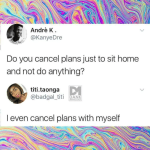 Cancel: Andrè K  @KanyeDre  Do you cancel plans just to sit home  and not do anything?  titi.taonga  @badgal_titi DANK  MEMEOLOGY  I even cancel plans with myself