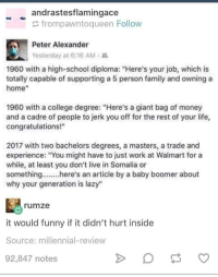 "1960 vs now: andrastesflamingace  frompawntoqueen Follow  Peter Alexander  Yesterday at 6:16 AMa  1960 with a high-school diploma: ""Here's your job, which is  totally capable of supporting a 5 person family and owning a  home""  1960 with a college degree: ""Here's a giant bag of money  and a cadre of people to jerk you off for the rest of your life,  congratulations!""  2017 with two bachelors degrees, a masters, a trade and  experience: ""You might have to just work at Walmart for a  while, at least you don't live in Somalia or  something...he' article by a baby boomer about  why your generation is lazy""  rumze  it would funny if it didn't hurt inside  Source: millennial-review  92,847 notes 1960 vs now"