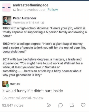 """College, Family, and Funny: andrastesflamingace  G frompawntoqueen Follow  Peter Alexander  Yesterday at 6:16 AM  1960 with a high-school diploma: """"Here's your job, which is  totally capable of supporting a 5 person family and owning a  home""""  1960 with a college degree: """"Here's a giant bag of money  and a cadre of people to jerk you off for the rest of your life,  congratulations!""""  2017 with two bachelors degrees, a masters, a trade and  experience: """"You might have to just work at Walmart for a  while, at least you don't live in Somalia or  something...he' article by a baby boomer about  why your generation is lazy""""  rumze  it would funny if it didn't hurt inside  Source: millennial-review  92,847 notes Basically."""