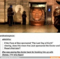 "boe: andrastesgrace:  abbibith  If the Face of Boe sponsored ""The Last Day of  Earth""  viewing, does this mean that Jack sponsored the Doctor and  Rose's first date?  the was paying the doctor back for hooking him up with  Alonso. (via who-lligan)  Reinvented by OMURose for iFunny  ifunny mobi"