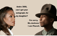 Andre 3000, Funny, and Lmao: Andre 3000,  can I get your  autograph, for  my daughter?  I'm sorry,  Ms.Jackson.  I am Pharell. LMAO! Corny but funny! https://t.co/DofSzOeaYS