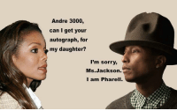 Andre 3000, Funny, and Ms. Jackson: Andre 3000,  can I get your  autograph, for  my daughter?  I'm sorry,  Ms.Jackson.  I am Pharell.