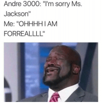 "Andre 3000, Memes, and Ms. Jackson: Andre 3000: ""I'm sorry Ms  Jackson'  Me: ''OHHHH I AM  FORREALLLL'' Every time!"