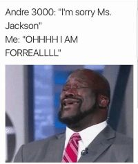 "Andre 3000, Memes, and Ms. Jackson: Andre 3000: ""I'm sorry Ms.  Jackson""  Me: ''OHHHHI AM  FORREALLLL' 💀"