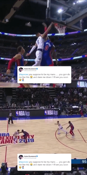 """🦄 You gon do me like this and stare me down! I'll see you soon."" - Andre Drummond 😂 https://t.co/XrdhwDz3E1: Andre Drummond  @AndreDrummond  @kporzee you suppose to be my mans . you gon do  me like this a and stare me down ! I'll see you soon   ENBA App  ENBA App  JBA  EXICO TY  AMES 2019  Andre Drummond  @AndreDrummond  95  @kporzee you suppose to be my mans . you gon do  me like this a and stare me down ! I'll see you soon ""🦄 You gon do me like this and stare me down! I'll see you soon."" - Andre Drummond 😂 https://t.co/XrdhwDz3E1"