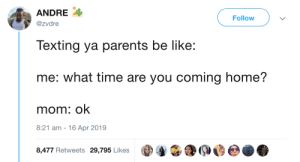 Be Like, Emoji, and Parents: ANDRE  Follow  @zvdre  Texting ya parents be like:  me: what time are you coming home?  mom: ok  8:21 am  16 Apr 2019  8,477 Retweets 29,795 Likes Or an emoji