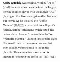 """Allen Iverson, Basketball, and Life: Andre Iguodala was originally called """"AI Jr.  ghAI) because when he came into the league  he was another plaver with the initials """"A.I.""""  playing on the Sixers alongside Allen Iverson  But nowadavs he is called the """" Coffin  Mamba"""" ( a parody of Kobe Bryant's  """"Black Mamba"""" nickname which could also  be translated here as """"Undead Mamba"""" or  02  Vampire Mamba."""" Chinese fans feel he plays  like an old man in the regular season, but  then suddenly comes back to life in the  plavoffs. This annual transformation is  known as """"opening the coffin lid"""" (打开棺盖) RT @onlxn: basketball's the best thing we got https://t.co/8BDi6otC2D"""