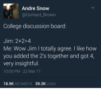 Anaconda, Blackpeopletwitter, and College: Andre Snow  @GoHard_Brown  College discussion board:  Jim: 2+2-4  Me: Wow Jim I totally agree. I like how  you added the 2's together and got 4,  very insightful.  10:05 PM 22 Mar 17  18.9K RETWEETS 39.3K LIKES <p>The professor only said to make our responses at least 100 words. (via /r/BlackPeopleTwitter)</p>