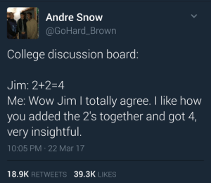 Anaconda, College, and Wow: Andre Snow  @GoHard_Brown  College discussion board:  Jim: 2+2-4  Me: Wow Jim I totally agree. I like how  you added the 2's together and got 4,  very insightful.  10:05 PM 22 Mar 17  18.9K RETWEETS 39.3K LIKES The professor only said to make our responses at least 100 words.