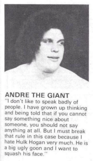 "André the Giant, Hulk Hogan, and Ugly: ANDRE THE GIANT  ""I don't like to speak badly of  people. I have grown up thinking  and being told that if you cannot  say something nice about  someone, you should not say  anything at all. But I must break  that rule in this case because I  hate Hulk Hogan very much. He is  a big ugly goon and I want to  squash his face. Well said"