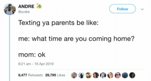 Be Like, Parents, and Texting: ANDRE :  @zvdre  Follow  Texting ya parents be like:  me: what time are you coming home?  mom: ok  8:21 am -16 Apr 2019  8,477 Retweets 29,795 Likes (pa 酓:@@@e.. Real sh*t 😩😂💯 https://t.co/6msgSjF3I0