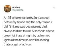 Stay safe, please: Andrea  @azucarlta  An 18 wheeler ran a red light a street  before my house and the only reason it  didn't hit me was because my dad  always told me to wait 5 seconds after a  green light late at night by ppl run red  lights all the time so now I'm sharing  that nugget of advice Stay safe, please