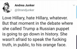 Liberals Are Cool: Andrea Junker  @Strandjunker  Love Hillary, hate Hillary, whatever.  But that moment in the debate where  she called Trump a Russian puppet  is going to go down in history. She  wasn't afraid to speak the fucking  truth, in public, to his orange face Liberals Are Cool